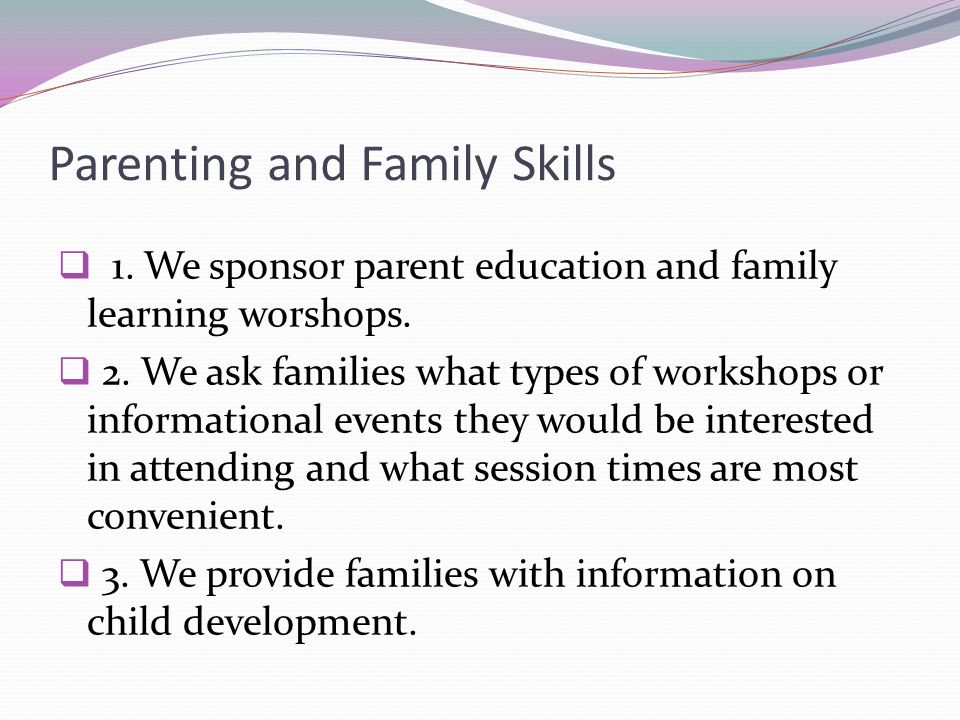 Parenting and Family Skills 1. We sponsor parent education and family learning worshops. 2. We ask families what types of workshops or informational e