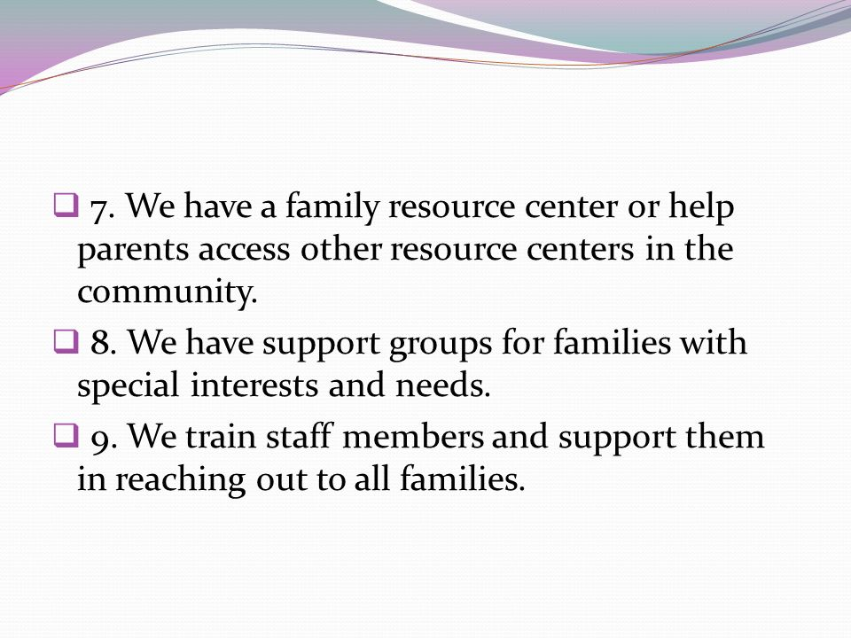 7. We have a family resource center or help parents access other resource centers in the community. 8. We have support groups for families with specia