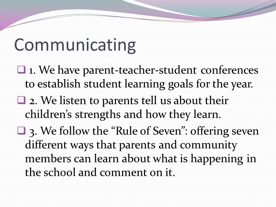 Communicating 1. We have parent-teacher-student conferences to establish student learning goals for the year. 2. We listen to parents tell us about th