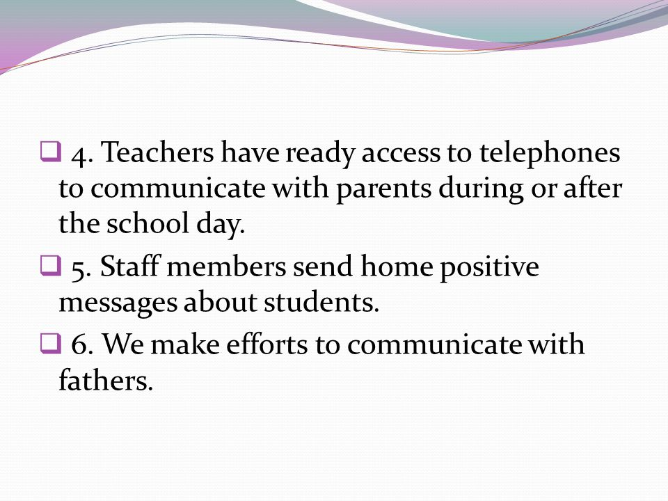 4. Teachers have ready access to telephones to communicate with parents during or after the school day. 5. Staff members send home positive messages a