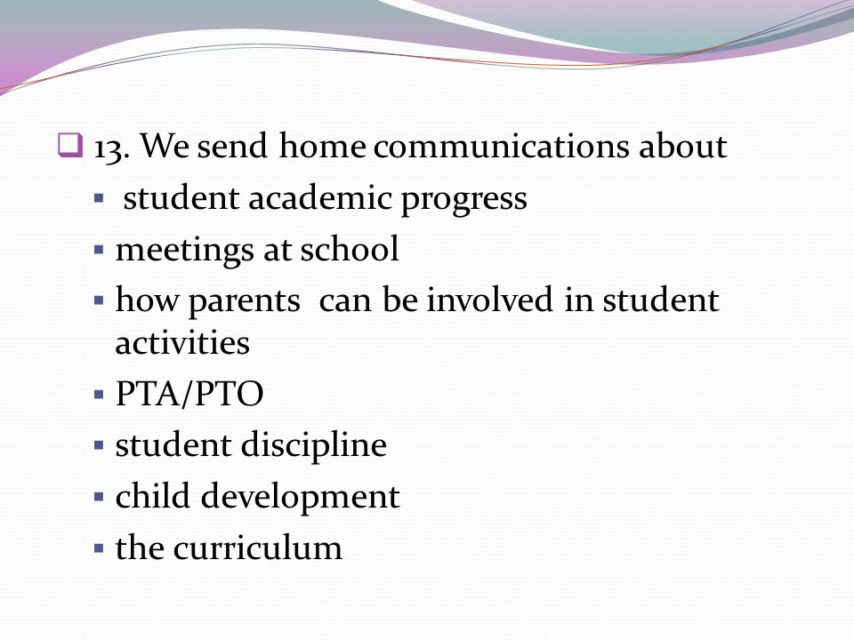 13. We send home communications about student academic progress meetings at school how parents can be involved in student activities PTA/PTO student d
