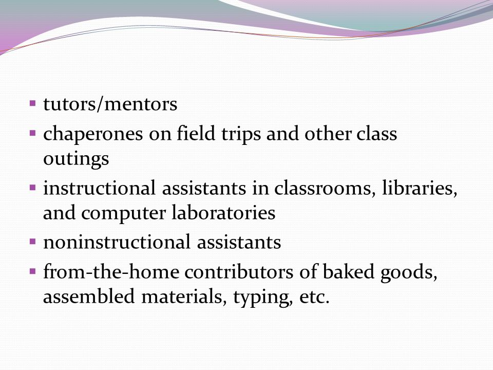 tutors/mentors chaperones on field trips and other class outings instructional assistants in classrooms, libraries, and computer laboratories noninstr