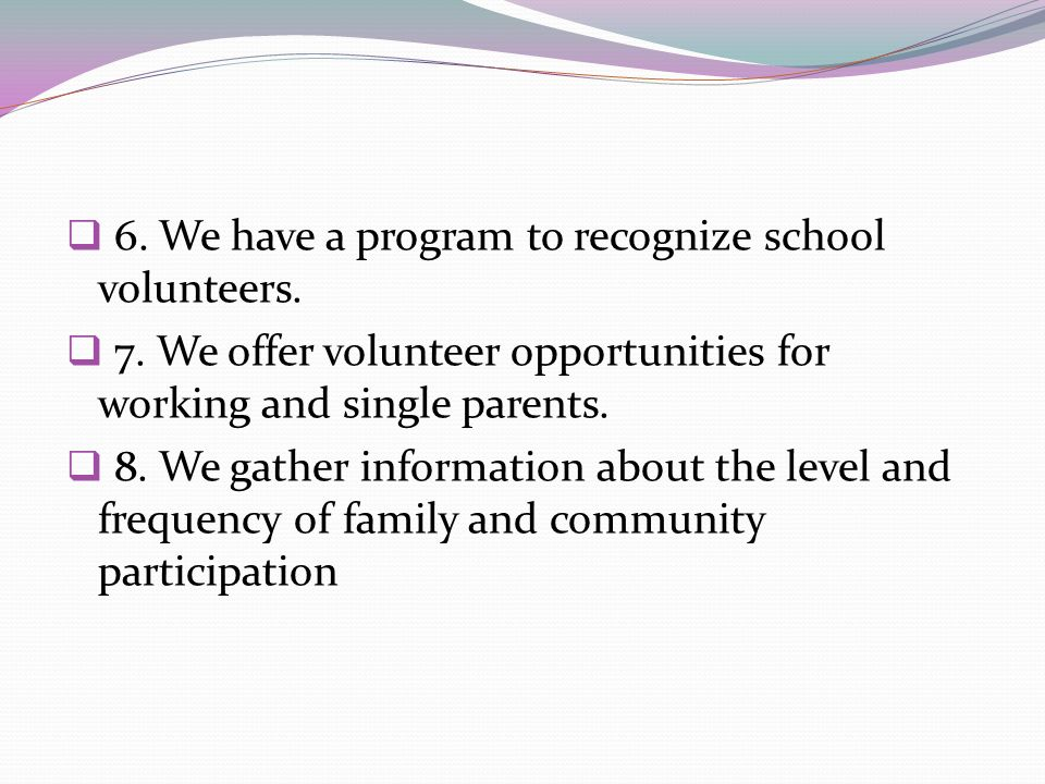 6. We have a program to recognize school volunteers. 7. We offer volunteer opportunities for working and single parents. 8. We gather information abou