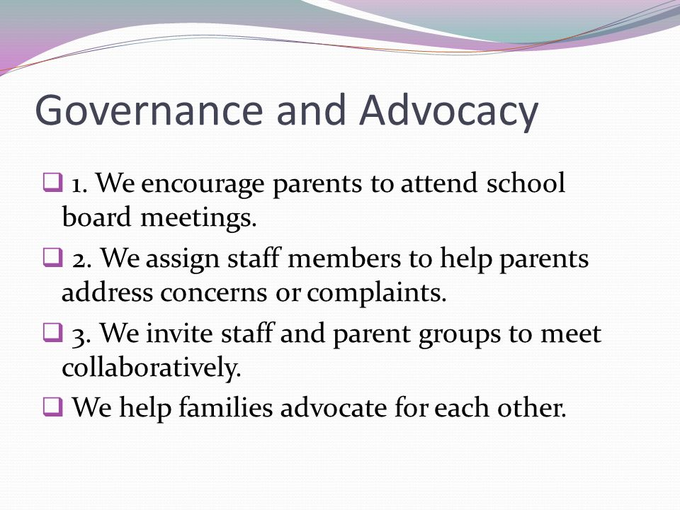 Governance and Advocacy 1. We encourage parents to attend school board meetings. 2. We assign staff members to help parents address concerns or compla