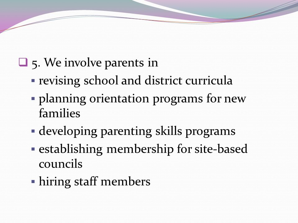 5. We involve parents in revising school and district curricula planning orientation programs for new families developing parenting skills programs es