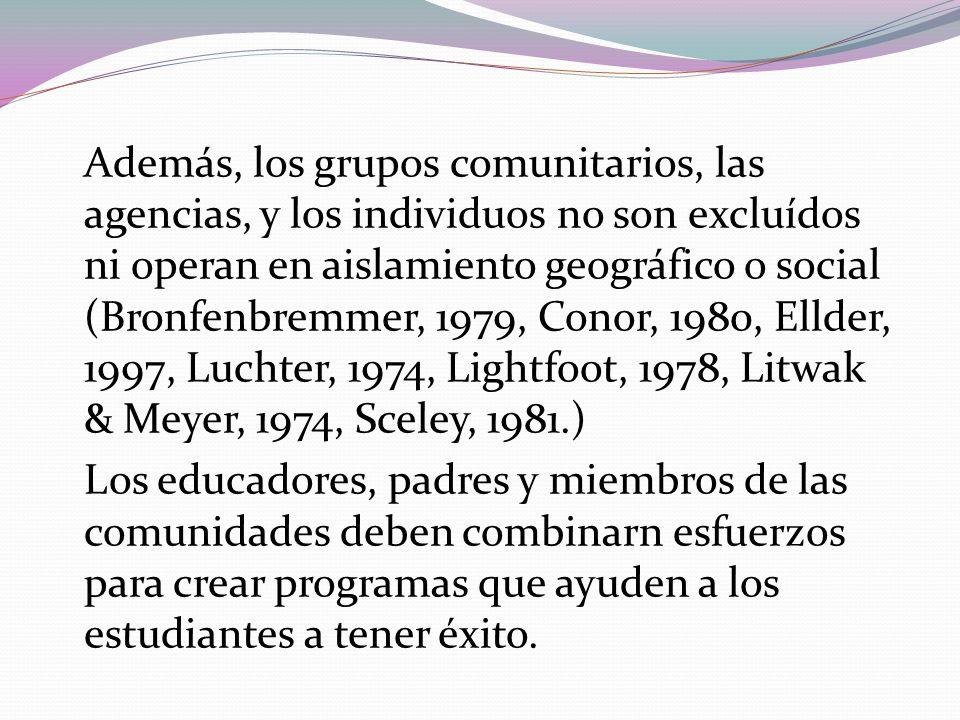 Además, los grupos comunitarios, las agencias, y los individuos no son excluídos ni operan en aislamiento geográfico o social (Bronfenbremmer, 1979, C