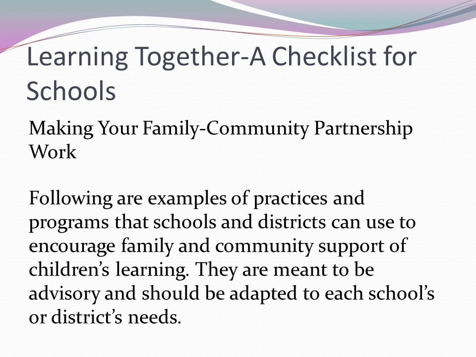 Learning Together-A Checklist for Schools Making Your Family-Community Partnership Work Following are examples of practices and programs that schools