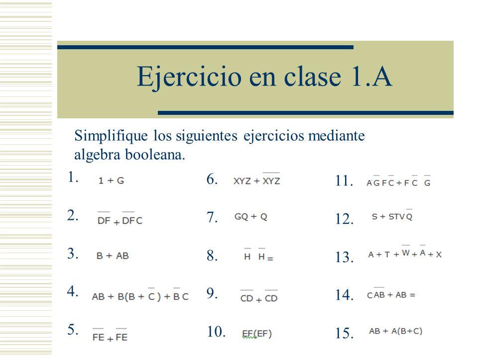 Ejercicio en clase 1.A 1. 2. 3. 4. 5. 6. 7. 8. 9. 10. 11. 12. 13. 14. 15. Simplifique los siguientes ejercicios mediante algebra booleana.