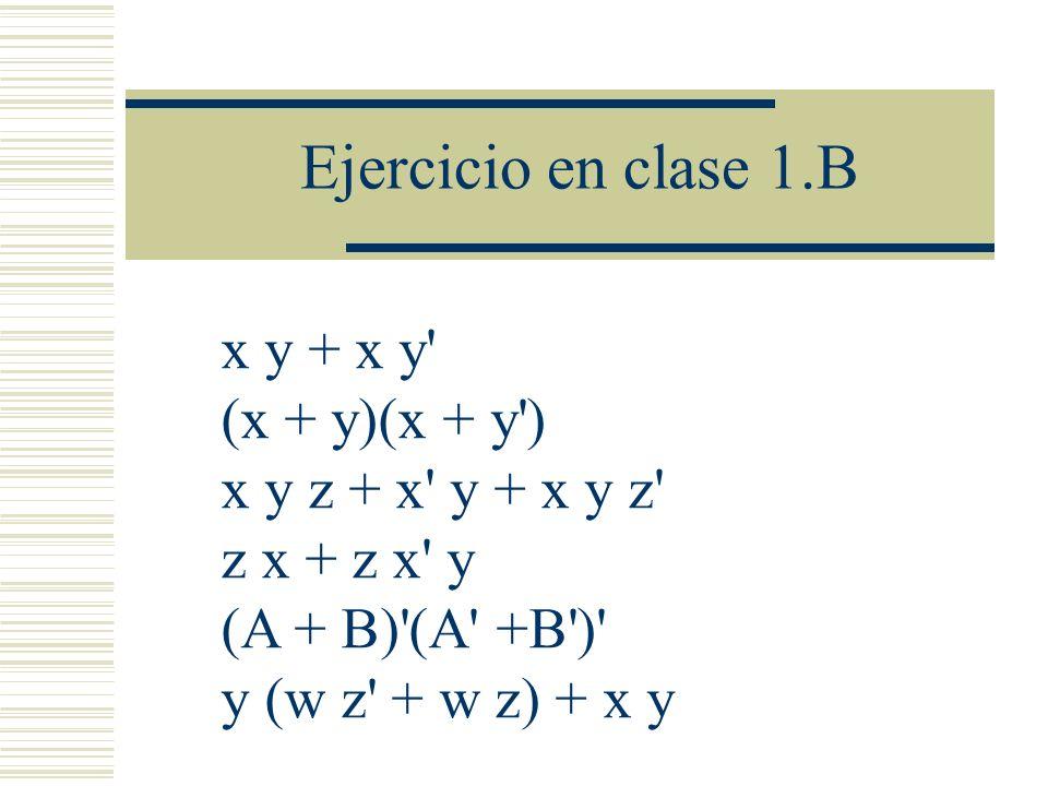 Ejercicio en clase 1.B x y + x y' (x + y)(x + y') x y z + x' y + x y z' z x + z x' y (A + B)'(A' +B')' y (w z' + w z) + x y