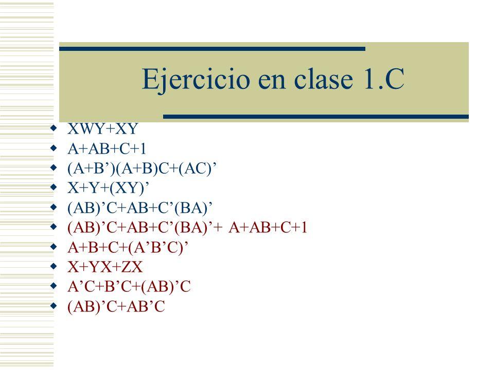 Ejercicio en clase 1.C XWY+XY A+AB+C+1 (A+B)(A+B)C+(AC) X+Y+(XY) (AB)C+AB+C(BA) (AB)C+AB+C(BA)+ A+AB+C+1 A+B+C+(ABC) X+YX+ZX AC+BC+(AB)C (AB)C+ABC