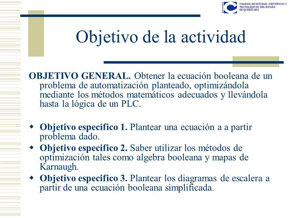 COLEGIO DE ESTUDIOS CIENTÍFICOS Y TECNOLÓGICOS DEL ESTADO DE QUERÉTARO Objetivo de la actividad OBJETIVO GENERAL. Obtener la ecuación booleana de un p