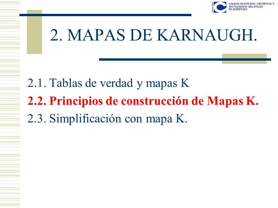 COLEGIO DE ESTUDIOS CIENTÍFICOS Y TECNOLÓGICOS DEL ESTADO DE QUERÉTARO 2. MAPAS DE KARNAUGH. 2.1. Tablas de verdad y mapas K 2.2. Principios de constr