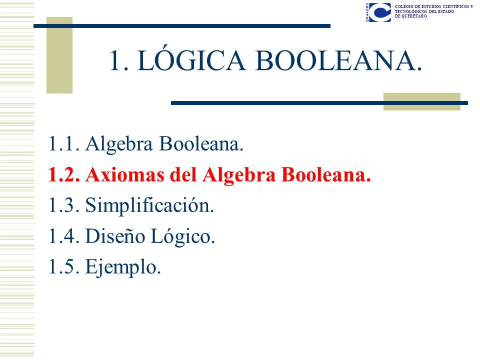 COLEGIO DE ESTUDIOS CIENTÍFICOS Y TECNOLÓGICOS DEL ESTADO DE QUERÉTARO 1. LÓGICA BOOLEANA. 1.1. Algebra Booleana. 1.2. Axiomas del Algebra Booleana. 1