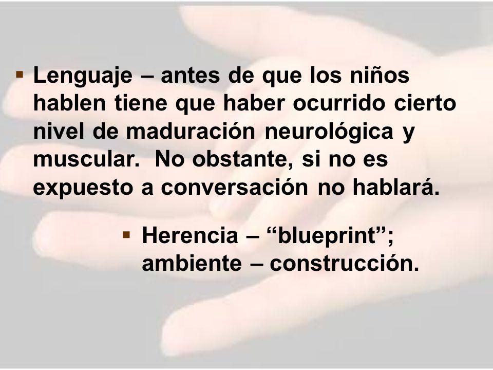 Lenguaje – antes de que los niños hablen tiene que haber ocurrido cierto nivel de maduración neurológica y muscular. No obstante, si no es expuesto a