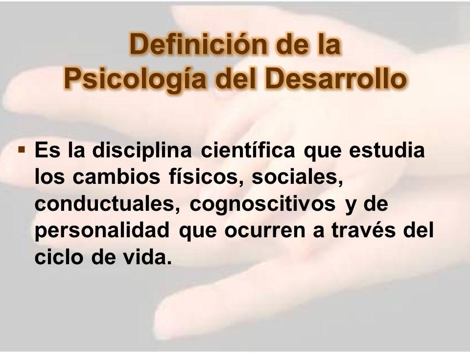 Es la disciplina científica que estudia los cambios físicos, sociales, conductuales, cognoscitivos y de personalidad que ocurren a través del ciclo de
