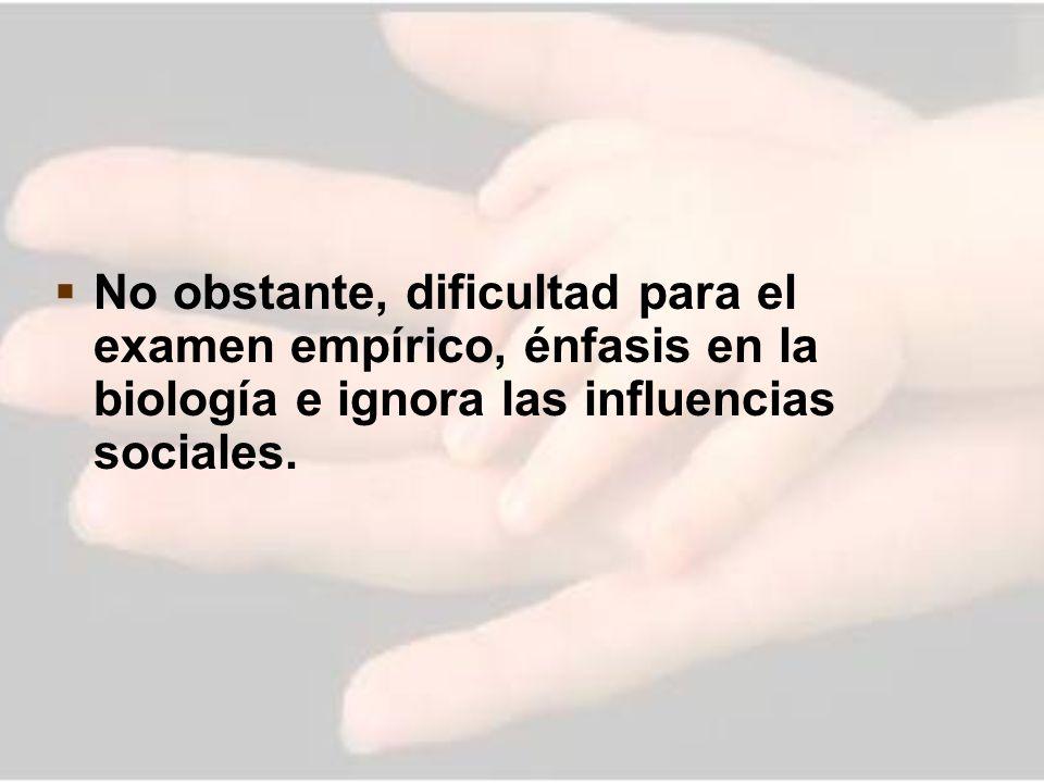 No obstante, dificultad para el examen empírico, énfasis en la biología e ignora las influencias sociales.