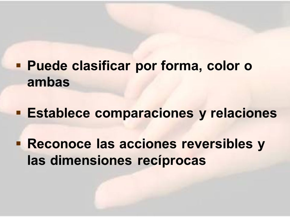 Puede clasificar por forma, color o ambas Establece comparaciones y relaciones Reconoce las acciones reversibles y las dimensiones recíprocas