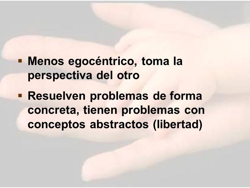 Menos egocéntrico, toma la perspectiva del otro Resuelven problemas de forma concreta, tienen problemas con conceptos abstractos (libertad)