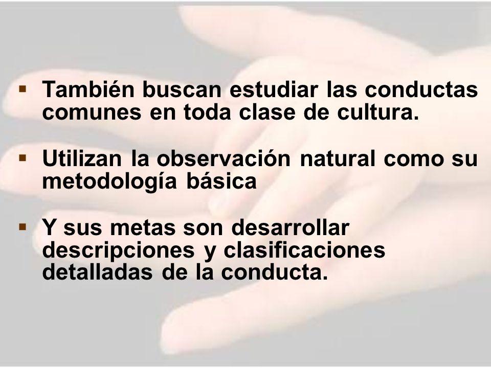 También buscan estudiar las conductas comunes en toda clase de cultura. Utilizan la observación natural como su metodología básica Y sus metas son des