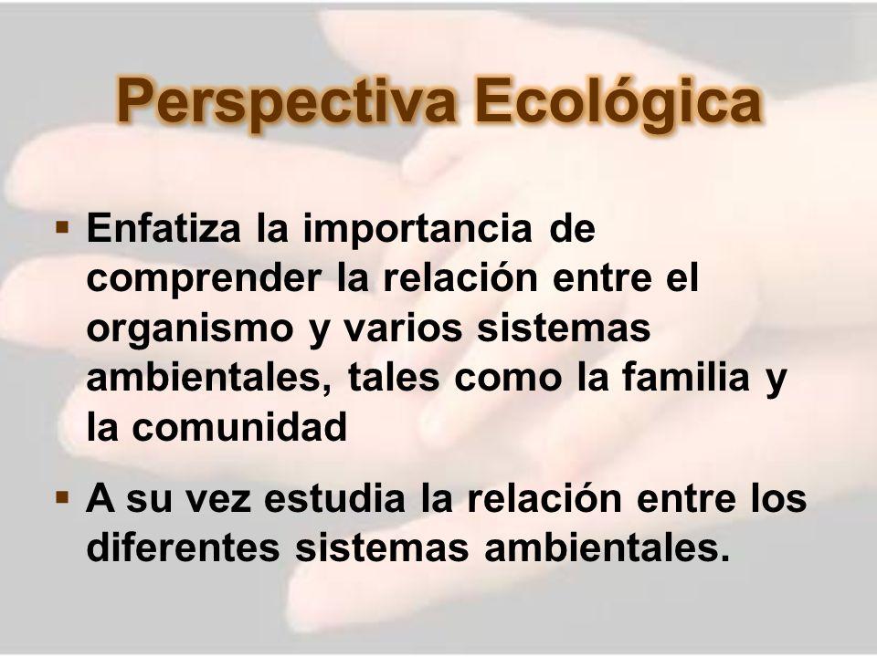 Enfatiza la importancia de comprender la relación entre el organismo y varios sistemas ambientales, tales como la familia y la comunidad A su vez estu