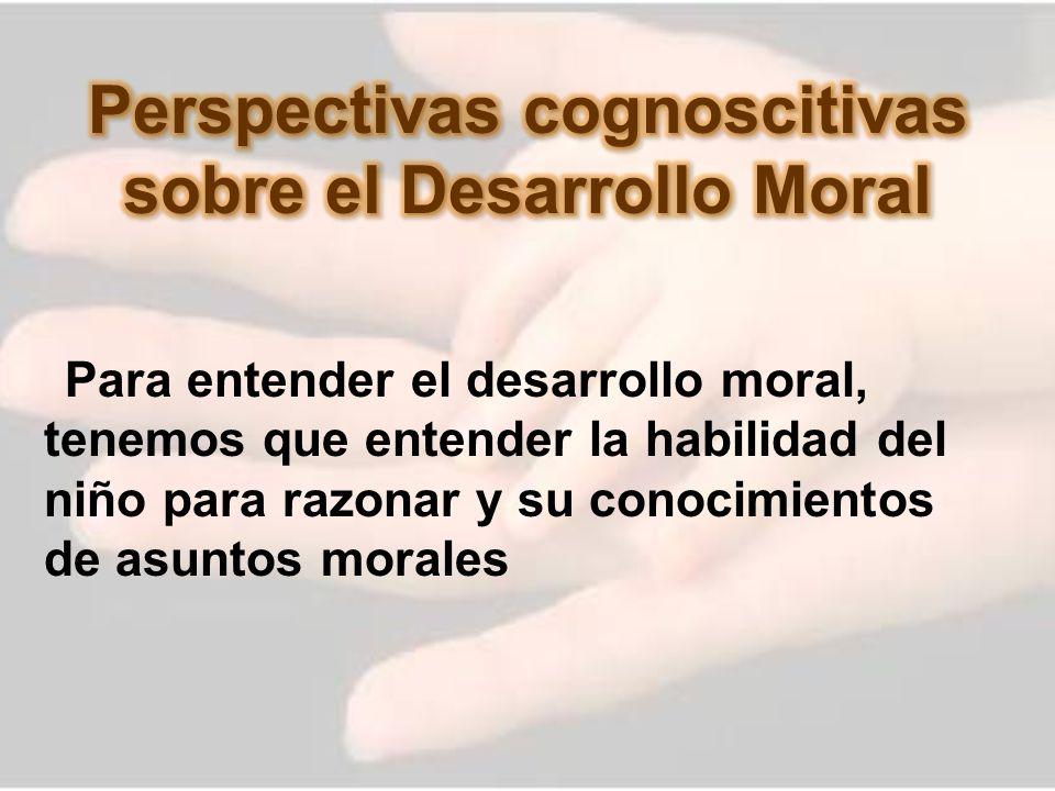 Para entender el desarrollo moral, tenemos que entender la habilidad del niño para razonar y su conocimientos de asuntos morales