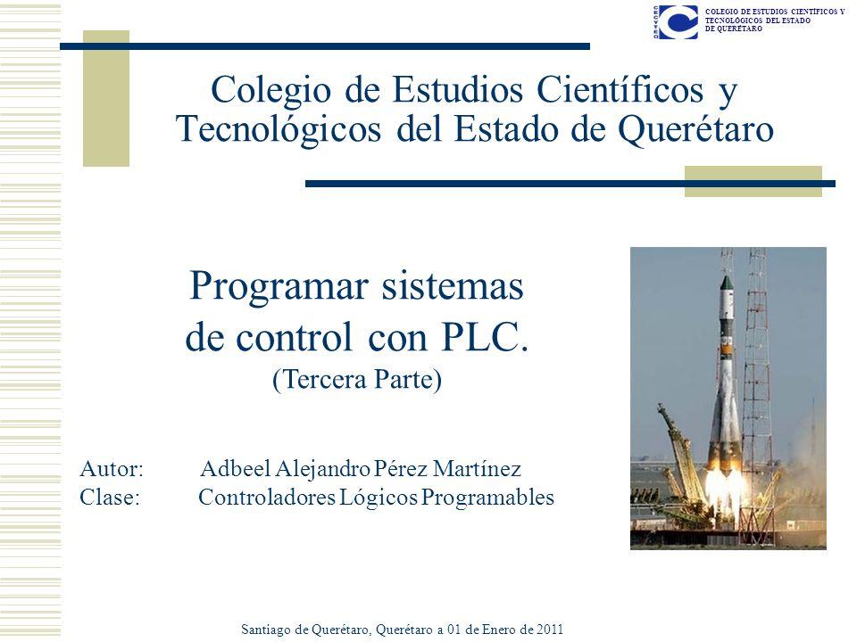COLEGIO DE ESTUDIOS CIENTÍFICOS Y TECNOLÓGICOS DEL ESTADO DE QUERÉTARO Colegio de Estudios Científicos y Tecnológicos del Estado de Querétaro Programar sistemas de control con PLC.