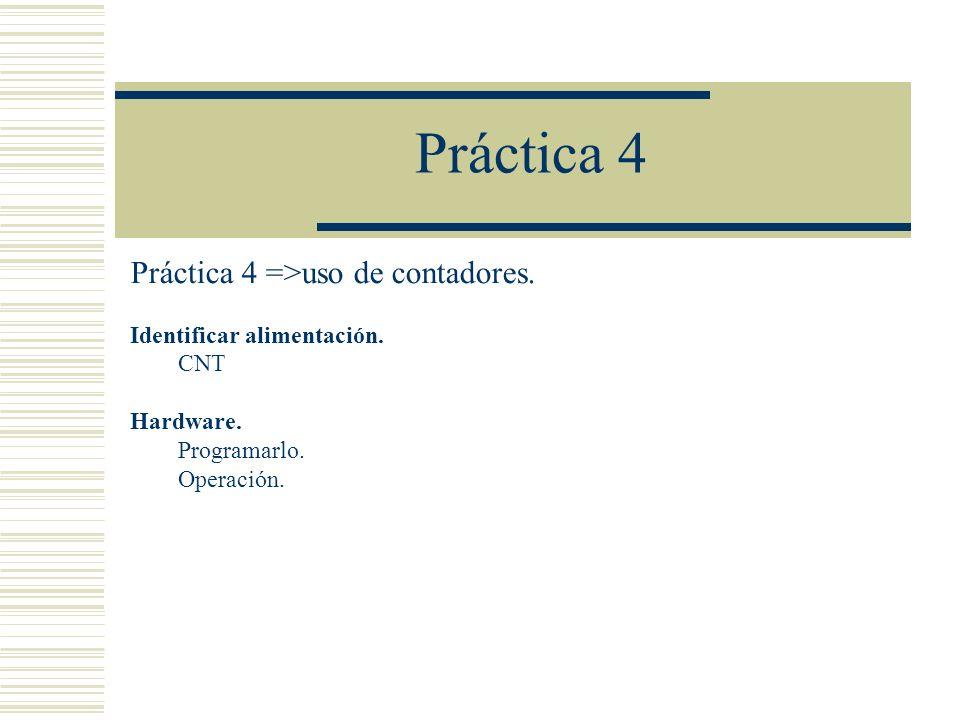Práctica 4 Práctica 4 =>uso de contadores. Identificar alimentación. CNT Hardware. Programarlo. Operación.