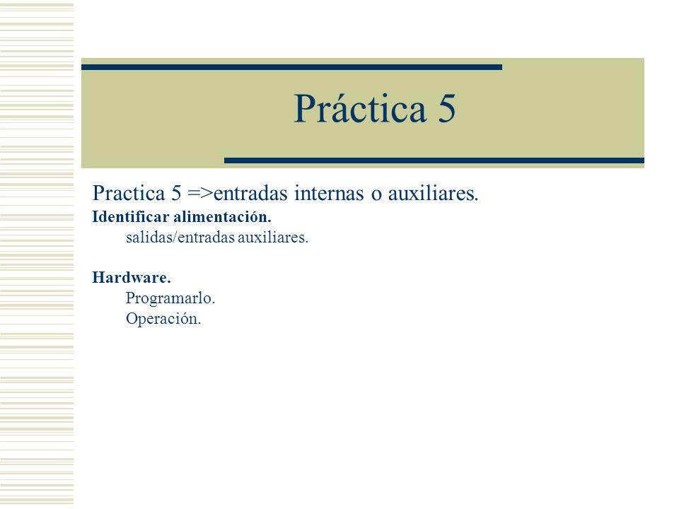 Práctica 5 Practica 5 =>entradas internas o auxiliares. Identificar alimentación. salidas/entradas auxiliares. Hardware. Programarlo. Operación.