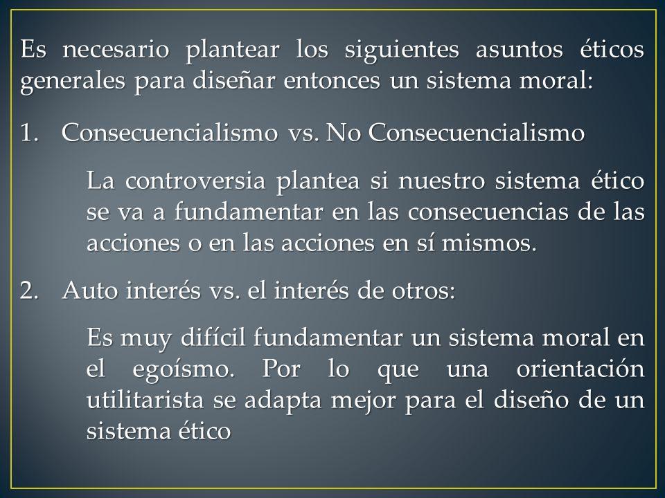 Es necesario plantear los siguientes asuntos éticos generales para diseñar entonces un sistema moral: 1.Consecuencialismo vs. No Consecuencialismo La
