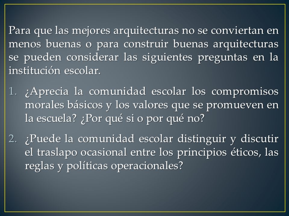 Para que las mejores arquitecturas no se conviertan en menos buenas o para construir buenas arquitecturas se pueden considerar las siguientes preguntas en la institución escolar.