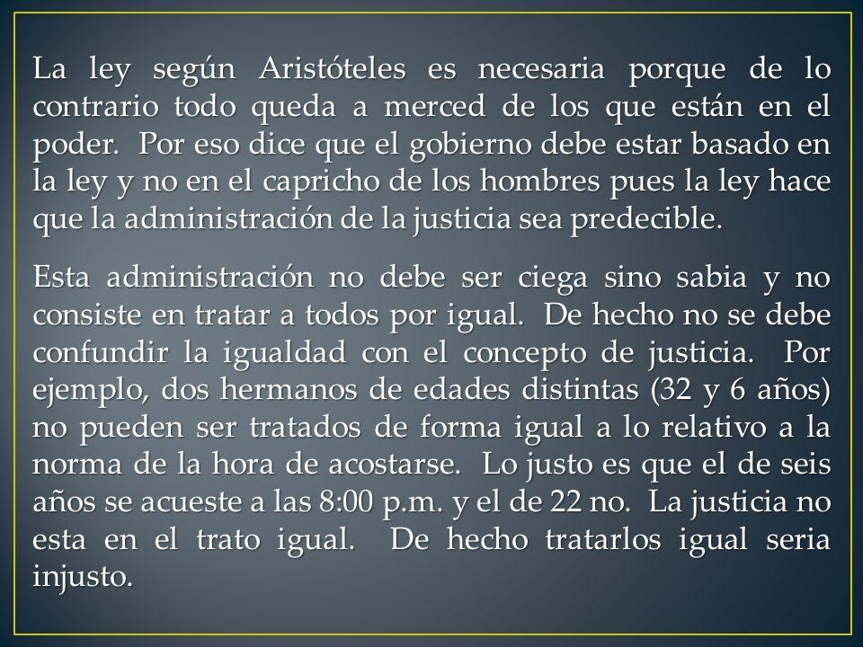 La ley según Aristóteles es necesaria porque de lo contrario todo queda a merced de los que están en el poder. Por eso dice que el gobierno debe estar