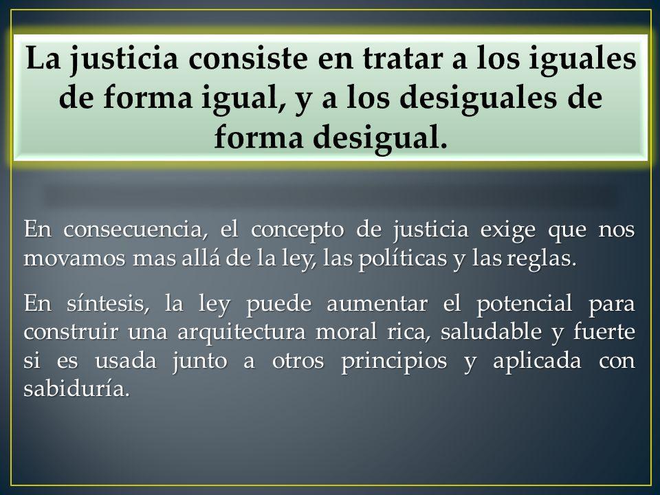 En consecuencia, el concepto de justicia exige que nos movamos mas allá de la ley, las políticas y las reglas. En síntesis, la ley puede aumentar el p