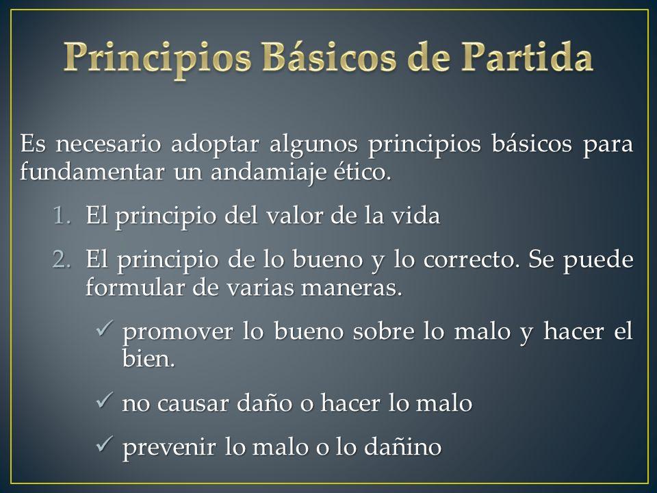 Es necesario adoptar algunos principios básicos para fundamentar un andamiaje ético. 1.El principio del valor de la vida 2.El principio de lo bueno y
