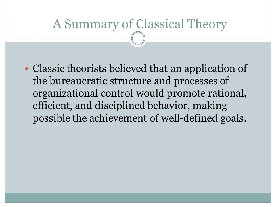 A Summary of Classical Theory Classical organizational theorists sought to identify and describe a set of fixed principles (rules) that would establis
