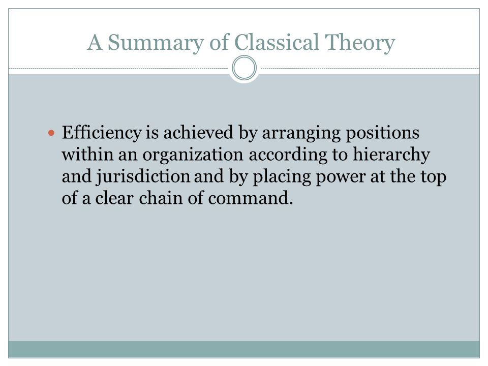 A Summary of Classical Theory Classic theorists believed that an application of the bureaucratic structure and processes of organizational control wou