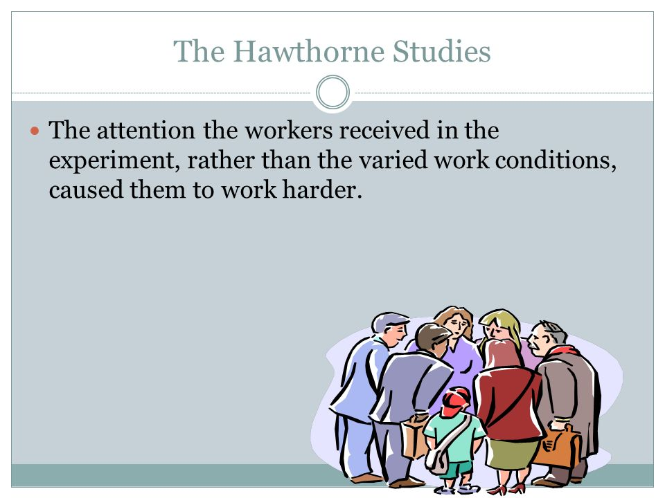 The Hawthorne Studies Variables The manner in which workers were treated How they felt about their work How they felt about coworkers and their bosses