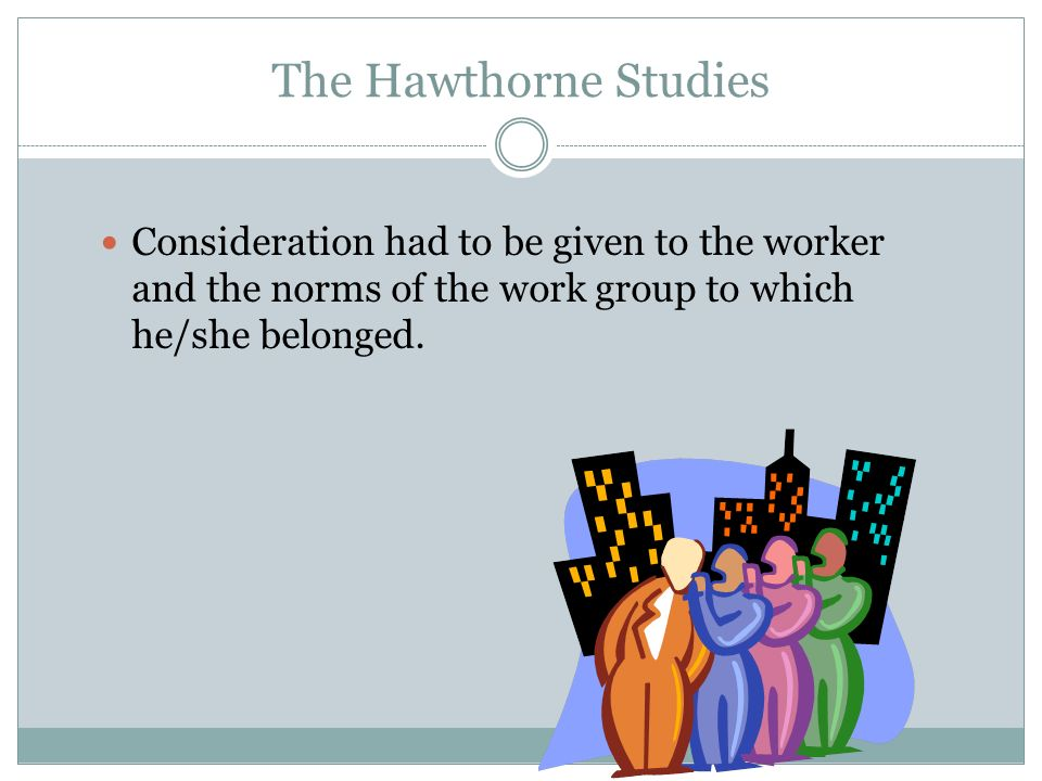 The Hawthorne Studies The attention the workers received in the experiment, rather than the varied work conditions, caused them to work harder.