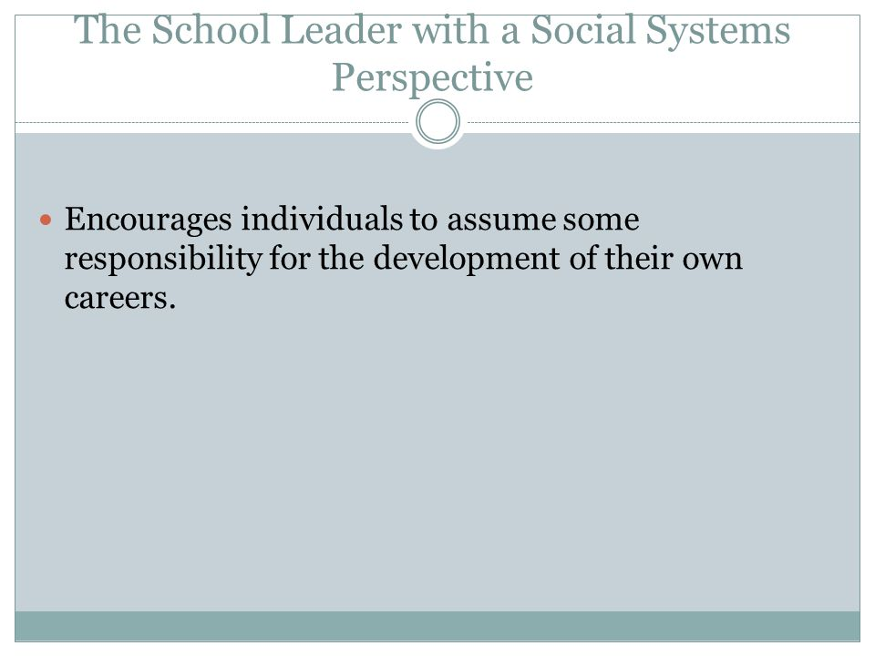 The School Leader with a Social Systems Perspective Assists the individual in career development. Considers the whole person as he/she adapts to the w