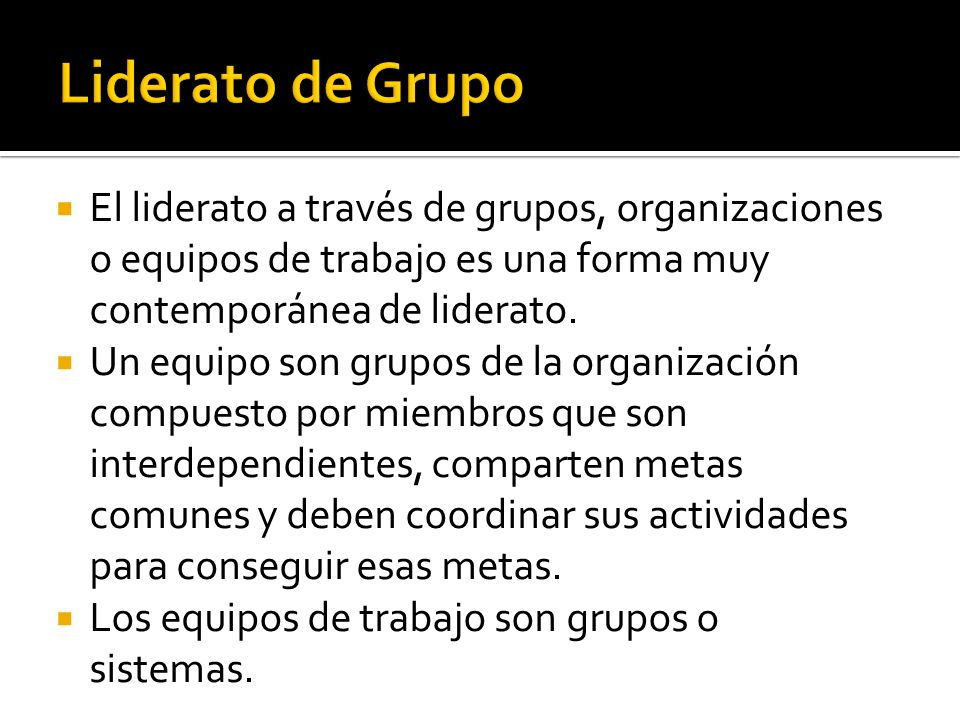 El liderato a través de grupos, organizaciones o equipos de trabajo es una forma muy contemporánea de liderato. Un equipo son grupos de la organizació