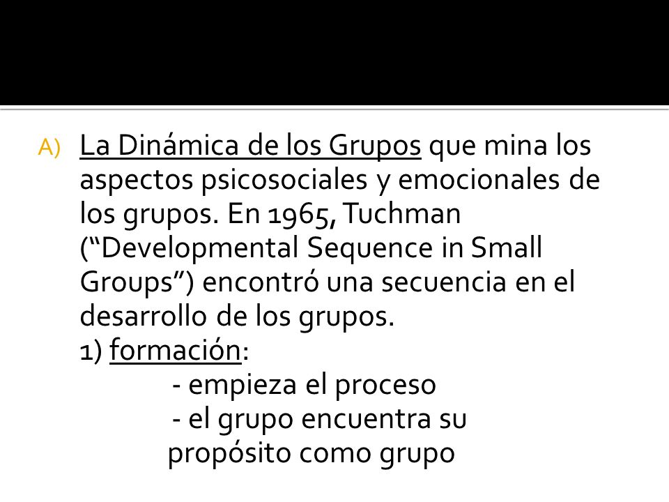 A) La Dinámica de los Grupos que mina los aspectos psicosociales y emocionales de los grupos. En 1965, Tuchman (Developmental Sequence in Small Groups