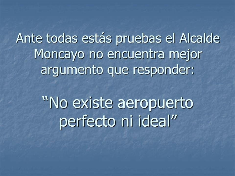 Ante todas estás pruebas el Alcalde Moncayo no encuentra mejor argumento que responder: No existe aeropuerto perfecto ni ideal