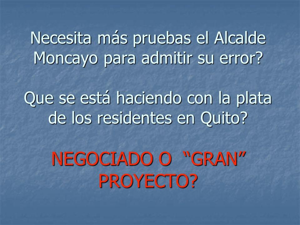 Necesita más pruebas el Alcalde Moncayo para admitir su error? Que se está haciendo con la plata de los residentes en Quito? NEGOCIADO O GRAN PROYECTO