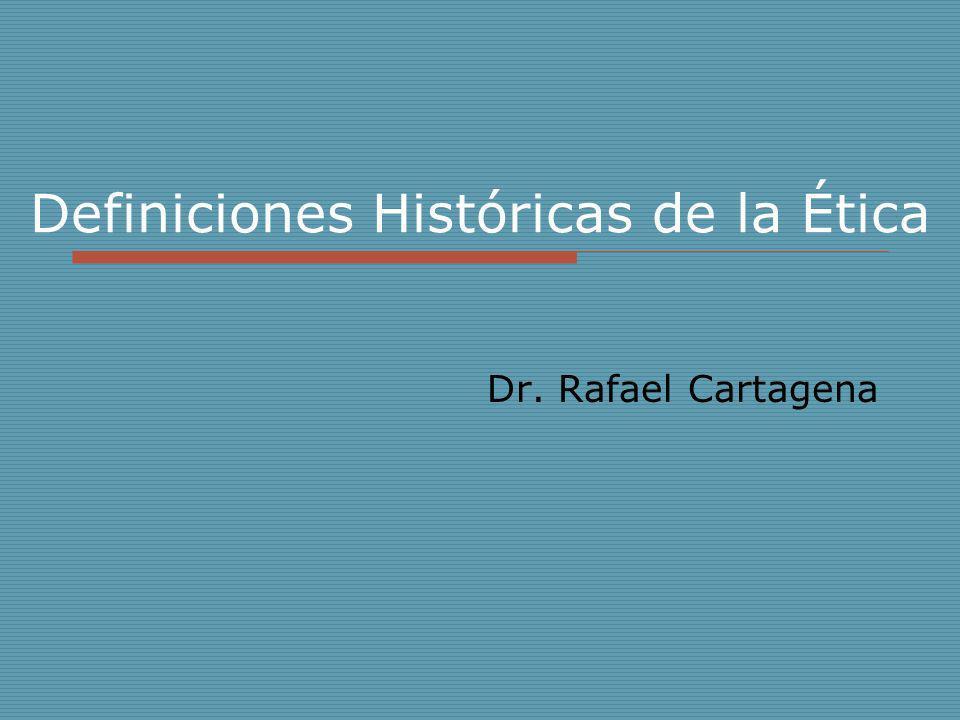 Definiciones Históricas de la Ética Dr. Rafael Cartagena