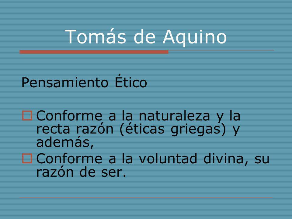 Tomás de Aquino Pensamiento Ético Conforme a la naturaleza y la recta razón (éticas griegas) y además, Conforme a la voluntad divina, su razón de ser.