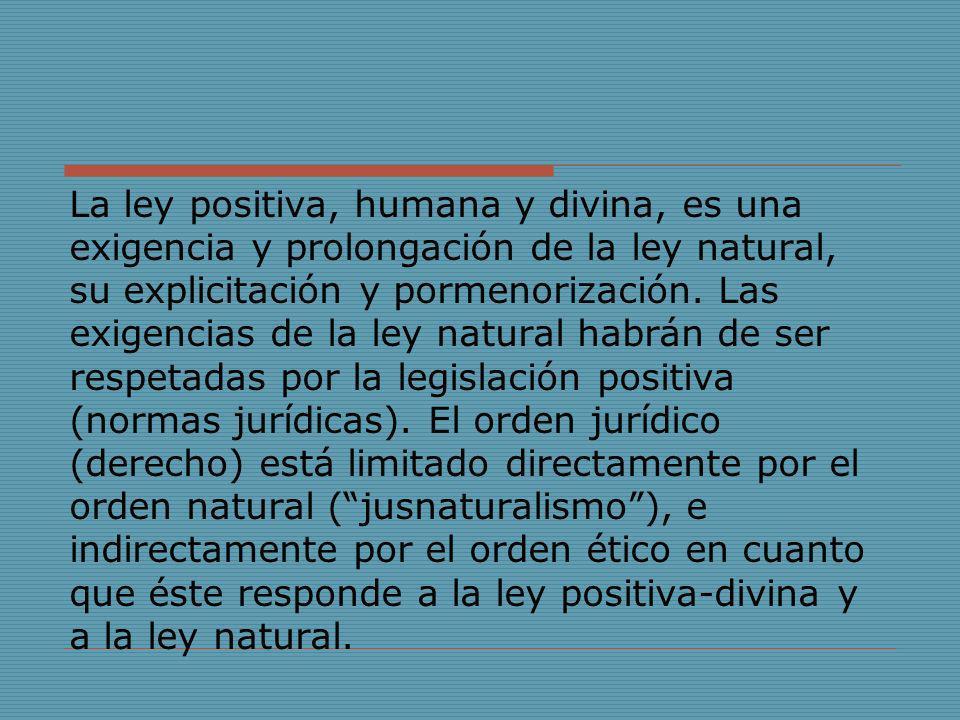 La ley positiva, humana y divina, es una exigencia y prolongación de la ley natural, su explicitación y pormenorización. Las exigencias de la ley natu