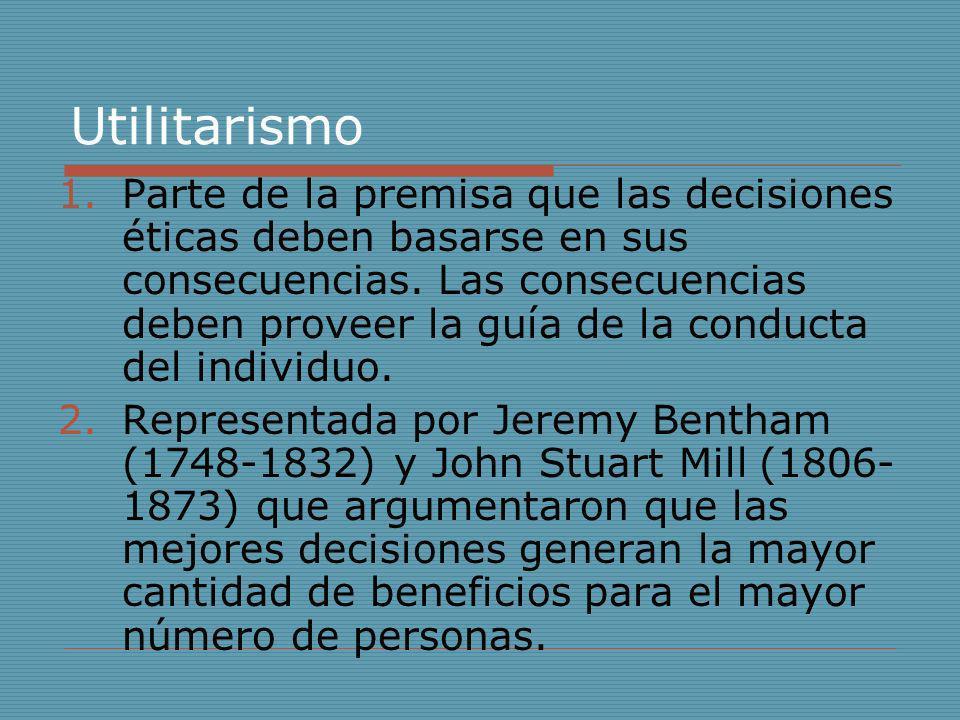 Utilitarismo 1.Parte de la premisa que las decisiones éticas deben basarse en sus consecuencias. Las consecuencias deben proveer la guía de la conduct