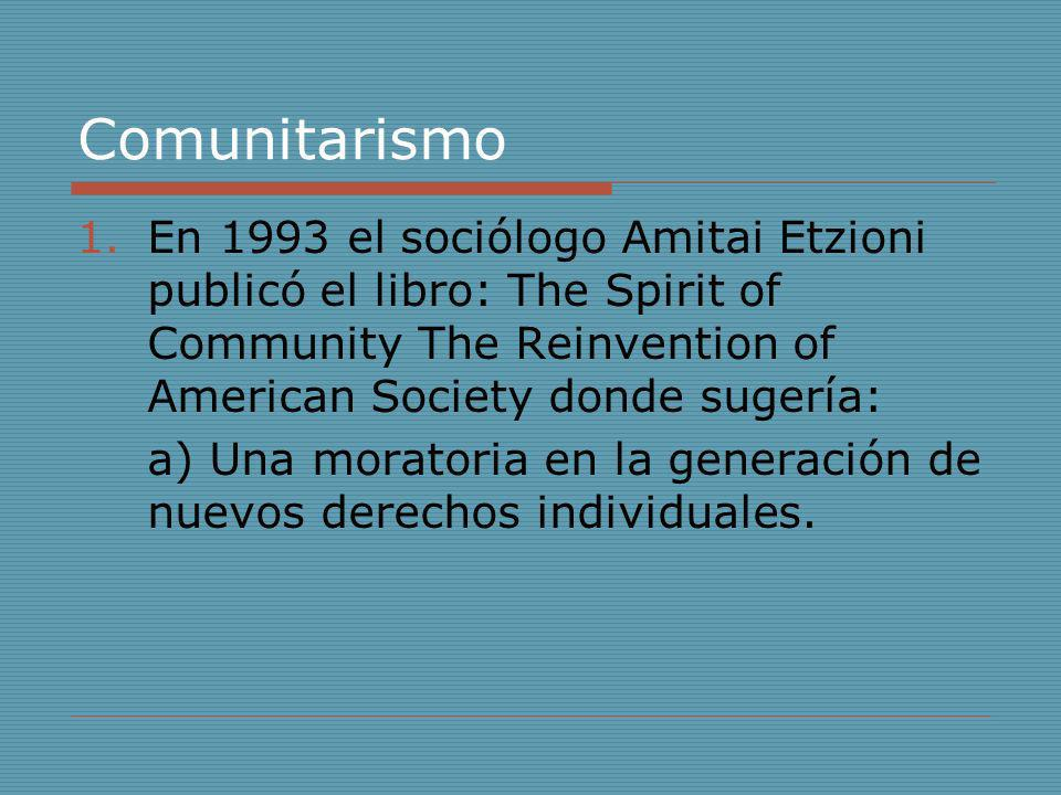 Comunitarismo 1.En 1993 el sociólogo Amitai Etzioni publicó el libro: The Spirit of Community The Reinvention of American Society donde sugería: a) Un