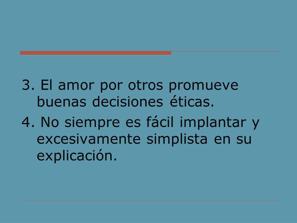 3. El amor por otros promueve buenas decisiones éticas. 4. No siempre es fácil implantar y excesivamente simplista en su explicación.