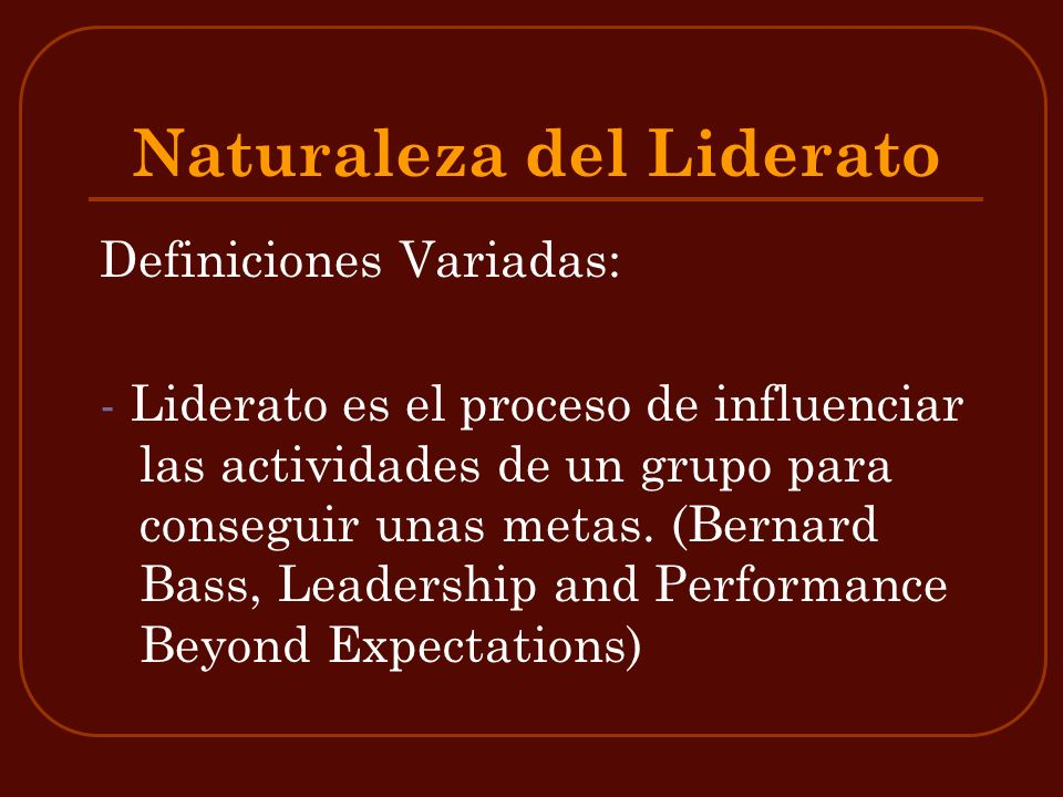 Naturaleza del Liderato Definiciones Variadas: - Liderato es el proceso de influenciar las actividades de un grupo para conseguir unas metas. (Bernard