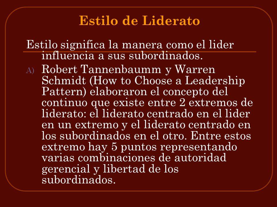 Estilo de Liderato Estilo significa la manera como el lider influencia a sus subordinados. A) Robert Tannenbaumm y Warren Schmidt (How to Choose a Lea